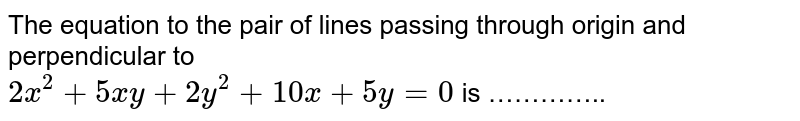 The equation to the pair of lines passing through origin and perpendicular to <br> `2x^(2)+5xy+2y^(2)+10x+5y=0` is …………..