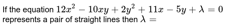 If the equation `12x^(2)-10xy+2y^(2)+11x-5y+lamda=0` represents a pair of straight lines then `lamda=`