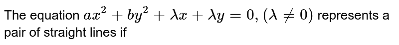 The  equation `ax^(2)+by^(2)+lamdax+lamday=0,(lamda!=0)` represents a pair of straight lines if