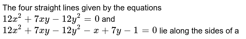 The four straight lines given by the equations `12x^(2)+7xy-12y^(2)=0` and `12x^(2)+7xy-12y^(2)-x+7y-1=0` lie along the sides of a