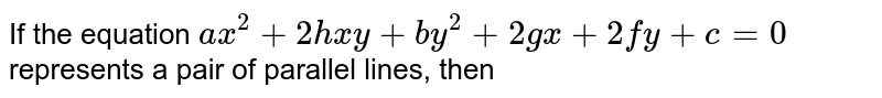 If the equation `ax^(2)+2hxy+by^(2)+2gx+2fy+c=0` represents a pair of parallel lines, then