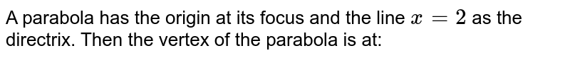 A parabola has the origin at its focus and the line `x=2`  as the directrix. Then the vertex of the parabola is at: