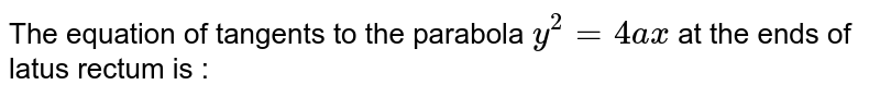 The equation of tangents to the parabola `y^2 = 4ax` at the ends of latus rectum is :