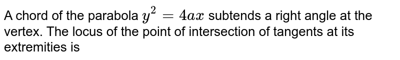 A chord of the parabola `y^2 = 4ax`  subtends a right angle at the vertex. The locus of the point of intersection of tangents at its extremities is
