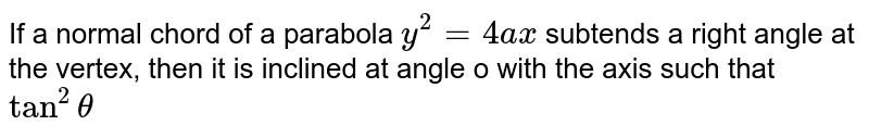 If a normal chord of a parabola `y^2 = 4ax` subtends a right angle at the vertex, then it is inclined at angle o with the axis such that `tan^2theta`