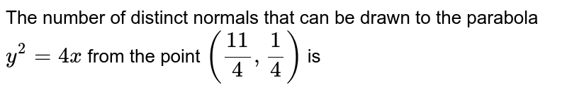 The number of distinct normals that can be drawn to the parabola `y^2 = 4x` from the point `(11/4,1/4)` is