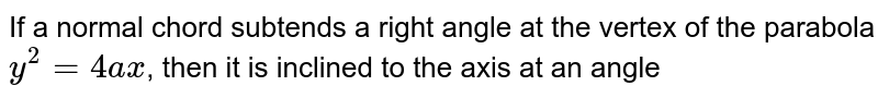 If a normal chord subtends a right angle at the vertex of the parabola `y^2 = 4ax`, then it is inclined to the axis at an angle
