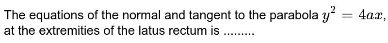 The equations of the normal and tangent to the parabola `y^2 = 4ax`, at the extremities of the latus rectum is .........