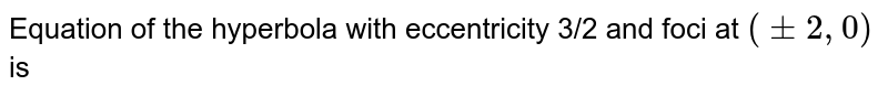 Equation of the hyperbola with eccentricity 3/2 and foci at `(pm2,0)` is
