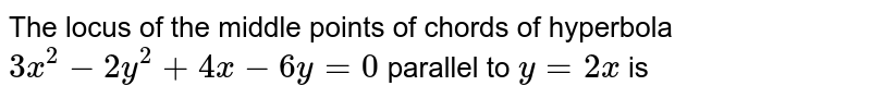 The locus of the middle points of chords of hyperbola `3x^(2)-2y^(2)+4x-6y=0` parallel to `y=2x` is