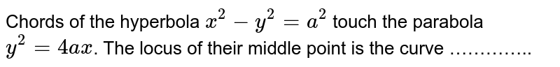 Chords of the hyperbola `x^(2)-y^(2)=a^(2)` touch the parabola `y^(2)=4ax`. The locus of their middle point is the curve …………..