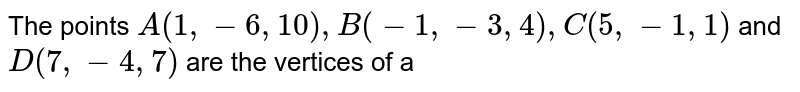 The points `A(1,- 6,10), B(-1, -3,4), C(5, - 1,1)` and `D(7,-4,7)` are the vertices of a