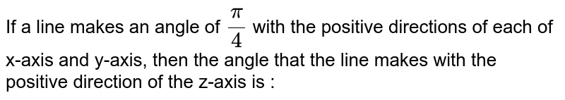 If a line makes an angle of `pi/4` with the positive directions of each of x-axis and y-axis, then the angle that the line makes with the positive direction of the z-axis is :