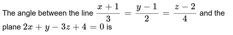 The angle between the line `(x+1)/3=(y-1)/2=(z-2)/4` and the plane `2x+y-3z+4=0` is