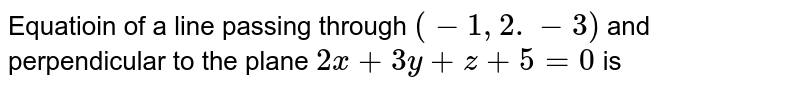 Equatioin of a line passing through `(-1,2.-3)` and perpendicular to the plane `2x+3y+z+5=0` is