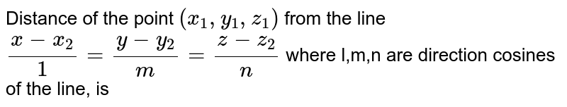 Distance of the point `(x_(1),y_(1),z_(1))` from the line `(x-x_(2))/1=(y-y_(2))/m=(z-z_(2))/n` where l,m,n are direction cosines of the line, is