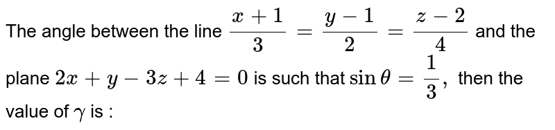 The angle between the line `(x+1)/3=(y-1)/2=(z-2)/4` and the plane `2x+y-3z+4=0` is such that `sin theta =1/3,` then the value of `gamma` is :