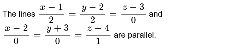 The lines `(x-1)/2=(y-2)/2=(z-3)/0` and <br> `(x-2)/0=(y+3)/0=(z-4)/1` are parallel.