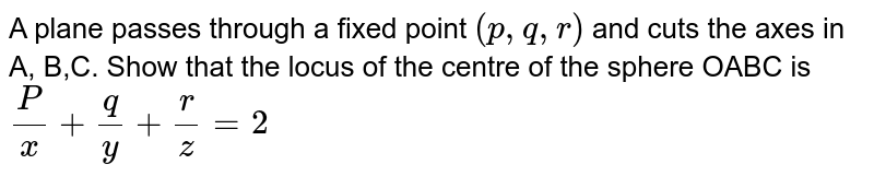 A plane passes through a fixed point `(p,q,r)` and cuts the axes in A, B,C. Show that the locus of the centre of the sphere OABC is `P/x+q/y+r/z=2`
