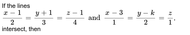 If the lines `(x-1)/2=(y+1)/3=(z-1)/4 and (x-3)/1=(y-k)/2=z/1`, intersect, then