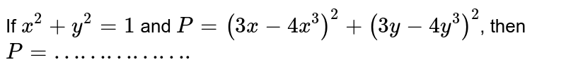 """If `x^(2)  + y^(2) =1` and `P = ( 3x -4x^(3))^(2) + ( 3y - 4y^(3) ) ^(2)`, then `P =""""…………….""""`"""