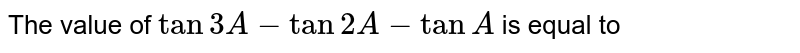 The value of `tan 3A - tan 2A - tan A` is equal to