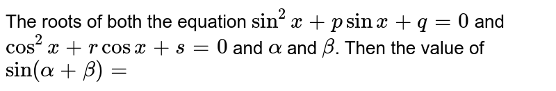The roots of  both the equation `sin^(2) x + p sin x + q = 0` and `cos^(2) x + r cos x +s =0` and `alpha` and `beta`. Then the value of `sin ( alpha + beta ) =`