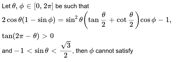 """Let `theta , phi in [0,2pi ]` be such that `2 cos theta ( 1- sin phi ) = sin^(2) theta ( tan"""""""" (theta )/(2) + cot """""""" ( theta )/( 2) ) cos phi -1, tan ( 2pi - theta ) gt 0` and `-1 lt sin theta lt ( sqrt( 3))/( 2)`, then `phi` cannot satisfy"""