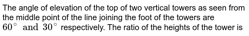 The angle of elevation of the top of two vertical towers as seen from the middle point of the line joining the foot of the towers are `60^(@ )and 30^(@)` respectively. The ratio of the heights of the tower is