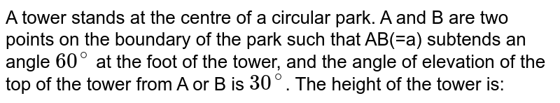 A tower stands at the centre of a circular park. A and B are two points on the boundary of the park such that AB(=a) subtends an angle `60^(@)` at the foot of the tower, and the angle of elevation of the top of the tower from A or B is `30^(@)`. The height of the tower is: