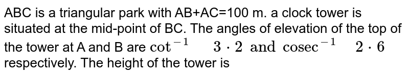 """ABC is a triangular park with AB+AC=100 m. a clock tower is situated at the mid-point of BC. The angles of elevation of the top of the tower at A and B are `cot^(-1)"""" """"3*2 and """"cosec""""^(-1)"""" """"2*6` respectively. The height of the tower is"""