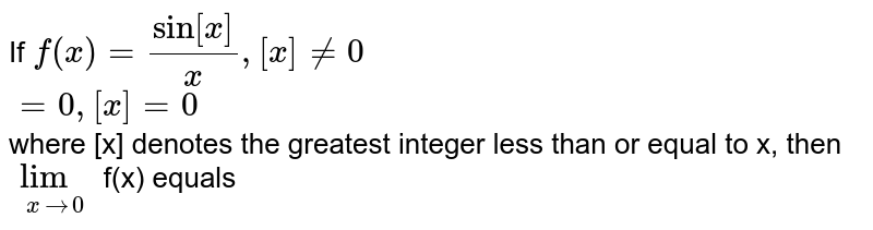 If `f(x) = (sin[x])/[x], [x] ne 0` <br> `=0, [x]=0` <br> where [x] denotes the greatest integer less than or equal to x, then `lim_(x to 0)` f(x) equals