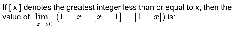 If [ x ] denotes the greatest integer less than or equal to x, then the value of `lim_(x to 0) (1-x +[x-1] + [1-x])` is: