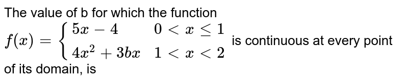 The value of b for which the function  <br> `f(x) = {{:(5x-4, 0 lt x le 1),(4x^(2) + 3bx, 1 lt x lt 2):}`  is continuous at every point of its domain, is
