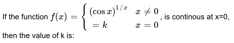 If the function `f(x) = {{:((cos x)^(1//x), x ne 0),(=k, x =0):}`, is continous at x=0, then the value of k is: