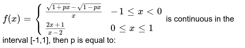 `f(x) ={{:((sqrt(1+px)- sqrt(1-px))/x, -1 le x lt 0),((2x+1)/(x-2), 0 le x le 1):}` is continuous in the interval [-1,1], then p is equal to: