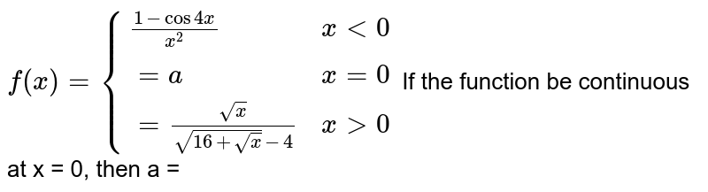 `f(x) = {{:((1- cos 4x)/x^(2), x lt 0),(=a, x =0),(=sqrt(x)/(sqrt(16+sqrt(x))-4), x gt 0):}` If the function be continuous at x = 0, then a =