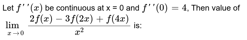 Let `f''(x)`  be continuous at x = 0 and `f''(0)=4`, Then value of `lim_(x to 0)(2f(x) -3f(2x) + f(4x))/x^(2)` is: