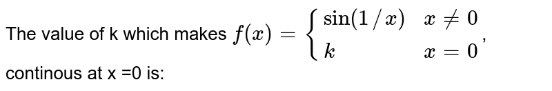 The value of k which makes `f(x) = {{:(sin(1//x), x ne 0),(k, x =0):}`, continous at x =0 is: