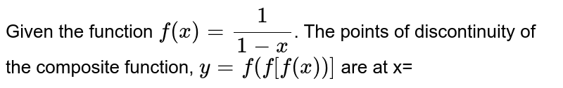 Given the function `f(x) = 1/(1-x)`. The points of discontinuity of the composite function, `y=f(f[f(x))]` are at x=