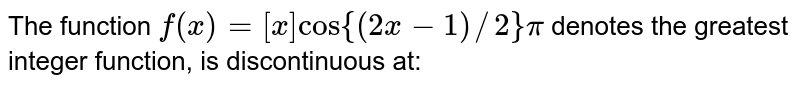 The function `f(x) =[x] cos{(2x-1)//2} pi`  denotes the greatest integer function, is discontinuous at: