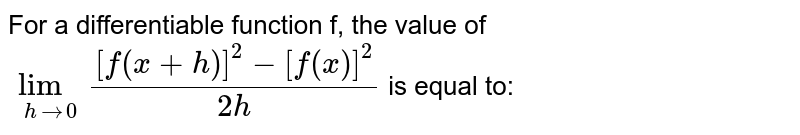 For a differentiable function f, the value of `lim_(h to 0) ([f(x+h)]^(2) -[f(x)]^(2))/(2h)` is equal to: