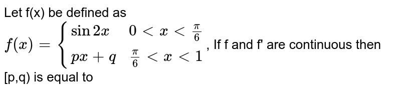 Let f(x) be defined as <br> `f(x) = {{:(sin 2x, 0 lt x lt pi/6),(px + q, pi/6 lt x lt 1):}`, If f and f' are continuous then [p,q) is equal to