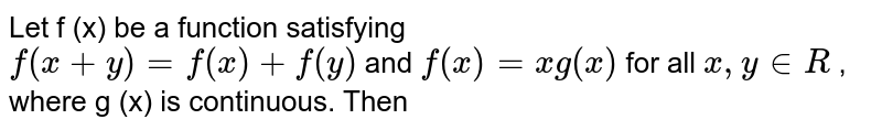 Let f (x) be a function satisfying <br> `f(x+y) =f(x) + f(y)` and `f(x) =xg(x)` for all `x,y in R` , where g (x) is continuous. Then