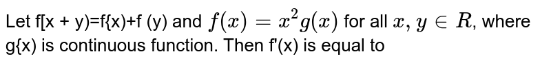 Let f[x + y)=f{x)+f (y) and `f(x) = x^2 g(x)` for all `x, y in R`, where g{x) is continuous function. Then f'(x) is equal to