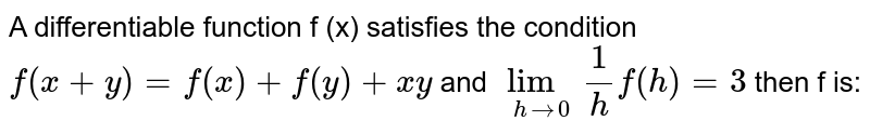 A differentiable function f (x) satisfies the condition `f(x+y) =f(x) + f(y) + xy`  and `lim_(h to 0) 1/h f(h) = 3` then f is: