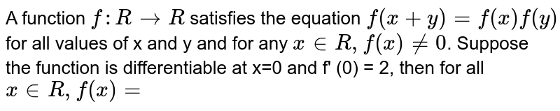 A function `f: R to R`  satisfies the equation `f(x+y) =f(x) f(y)`  for all values of x and y and for any `x in  R, f(x) ne 0`. Suppose the function is differentiable at x=0 and f' (0) = 2, then for all `x in R, f(x)=`