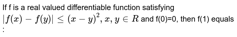 If f is a real valued differentiable function satisfying  ` f(x) -f(y)  le (x-y)^(2), x , y in R`  and f(0)=0, then f(1) equals :
