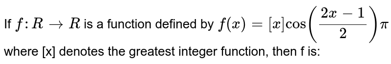 If `f: R to R`   is    a    function    defined    by  `f(x) = [x] cos((2x-1)/2)pi` where [x] denotes the greatest integer function, then f is: