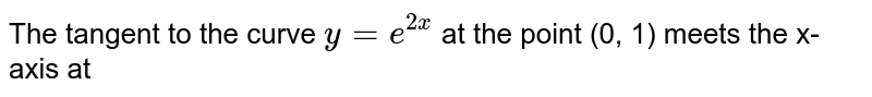 The tangent to the curve `y = e^(2x)` at the point (0, 1) meets the  x-axis at
